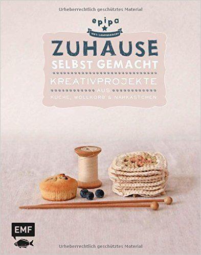 Zuhause selbst gemacht: Kreativprojekte aus Küche, Wollkorb und Nähkästchen: Amazon.de: epipa: Bücher