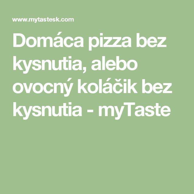 Domáca pizza bez kysnutia, alebo ovocný koláčik bez kysnutia - myTaste