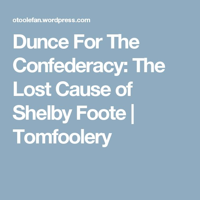 Dunce For The Confederacy: The Lost Cause of Shelby Foote | Tomfoolery