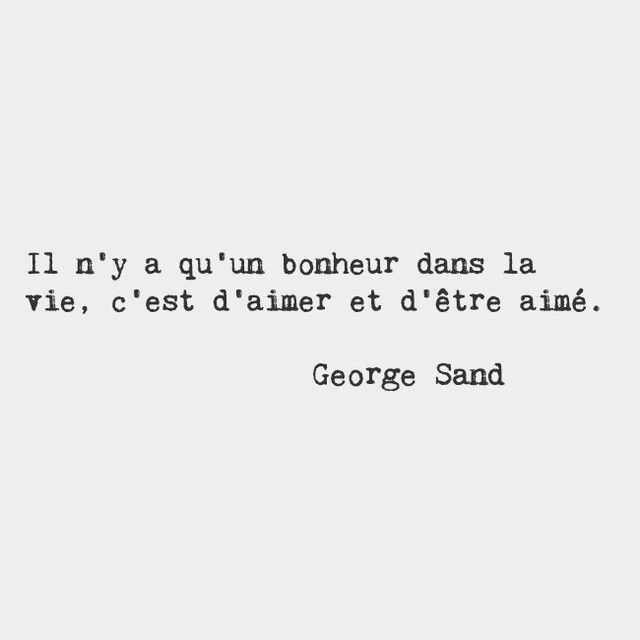 There is only one happiness in life: to love and be loved. — George Sand, French novelist and memoirist