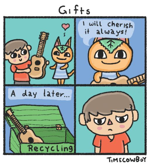 Animal Crossing players will know.  So true though, they always do that! You spend like $3,000 on thier gift and like the next day u find it for sale or in the recycling bin:{