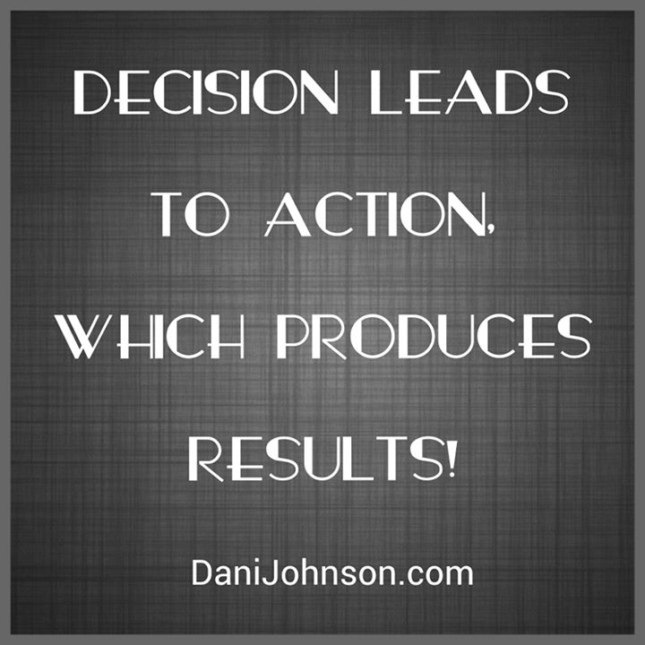 Decision leads to action which produces results! ~ Dani Johnson