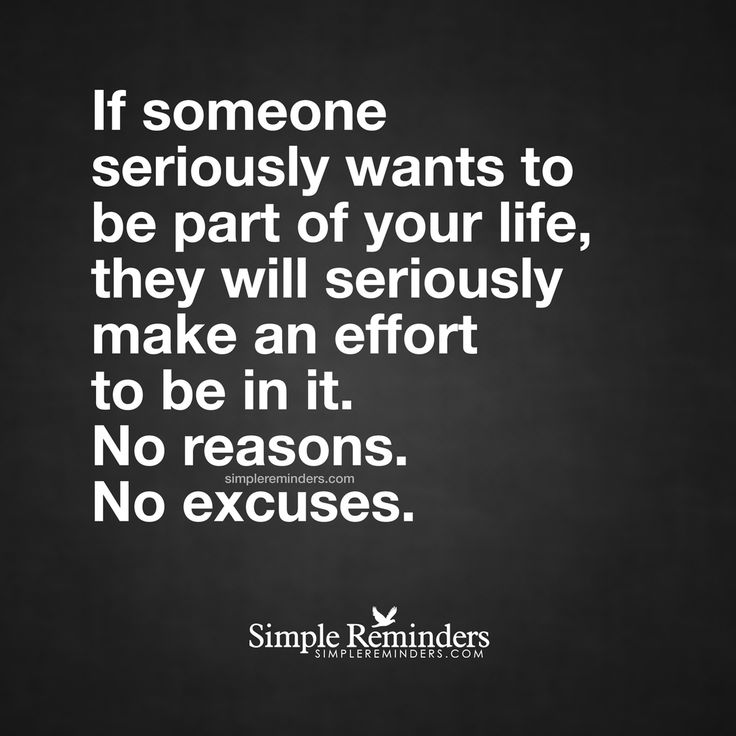 """If someone seriously wants to be part of your life, they will seriously make an effort to be in it. No reasons. No excuses."" — Unknown Author #SimpleReminders #SRN @BryantMcGill @JenniYoung_ #quote #life #choices #priorities #reasons #excuses #effort #serious #relationships #action #proof"