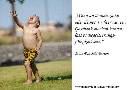 Wenn du deinem Sohn oder deiner Tochter nur ein Geschenk machen kannst, lass es Begeisterungsfähigkeit sein. Lust auf mehr Lebensfreude und Zitate? Dann schau vorbei: www.lebensfreude-evelyn-wenzel.com
