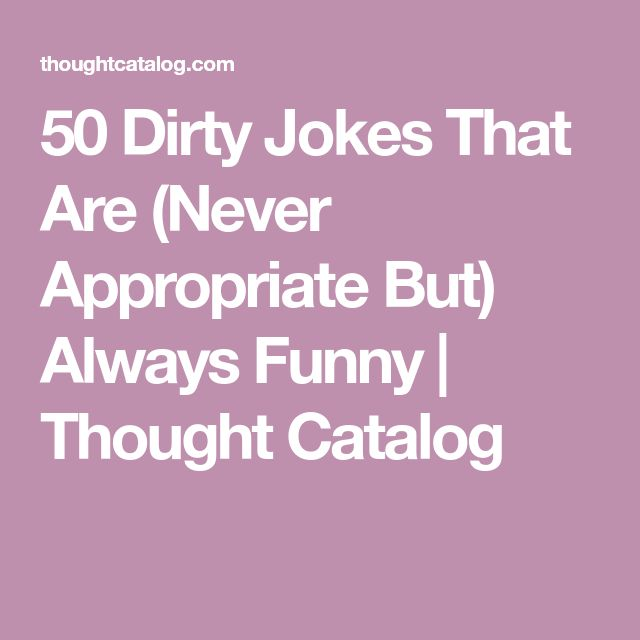 50 Dirty Jokes That Are (Never Appropriate But) Always Funny   Thought Catalog