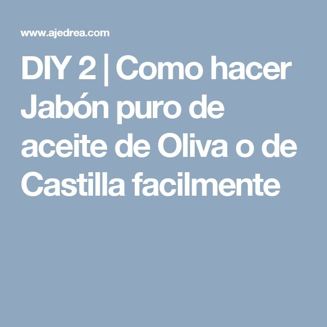 DIY 2 | Como hacer Jabón puro de aceite de Oliva o de Castilla facilmente