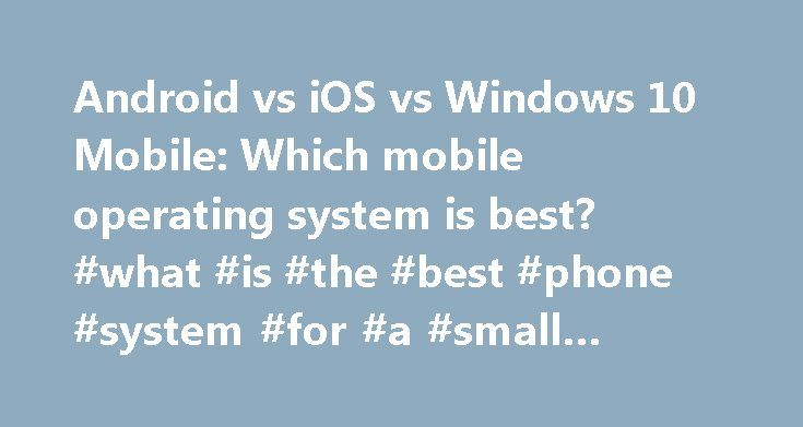 Android vs iOS vs Windows 10 Mobile: Which mobile operating system is best? #what #is #the #best #phone #system #for #a #small #business http://cleveland.remmont.com/android-vs-ios-vs-windows-10-mobile-which-mobile-operating-system-is-best-what-is-the-best-phone-system-for-a-small-business/  # Android vs iOS vs Windows 10 Mobile: Which mobile operating system is best? Ah WebOS, I really do think we would be seeing it as one of the main OS s still if Nokia had bought it from Palm instead of…