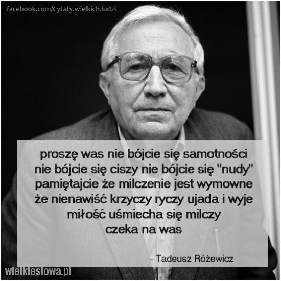proszę was nie bójcie się samotności nie bójcie się ciszy nie bójcie się nudy pamiętajcie że milczenie jest wymowne że nienawiść krzyczy ryczy ujada i wyje miłość uśmiecha się milczy czeka na was Tadeusz Różewicz
