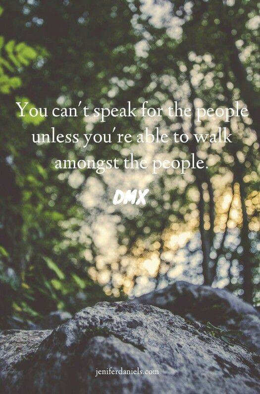 You can't speak for the people unless you're able to walk amongst the people. DMX #quotes