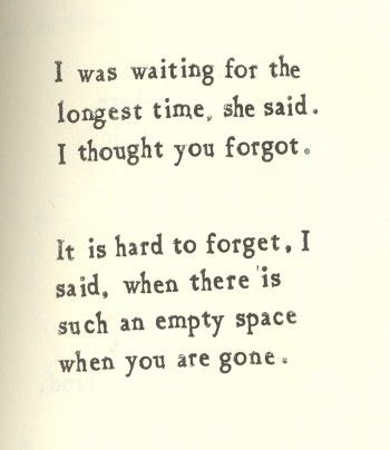 I was waiting for the longest time, she said. i thought you forgot. It is hard to forget, i said, when there is such an empty space when you are gone.