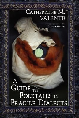 A Guide to Folktales in Fragile Dialects by Catherynne M. Valente, Midori Snyder (Introduction). A delightful collection of poetry, short fables, and fairy tales that explore myth and wonder, ancient and modern...