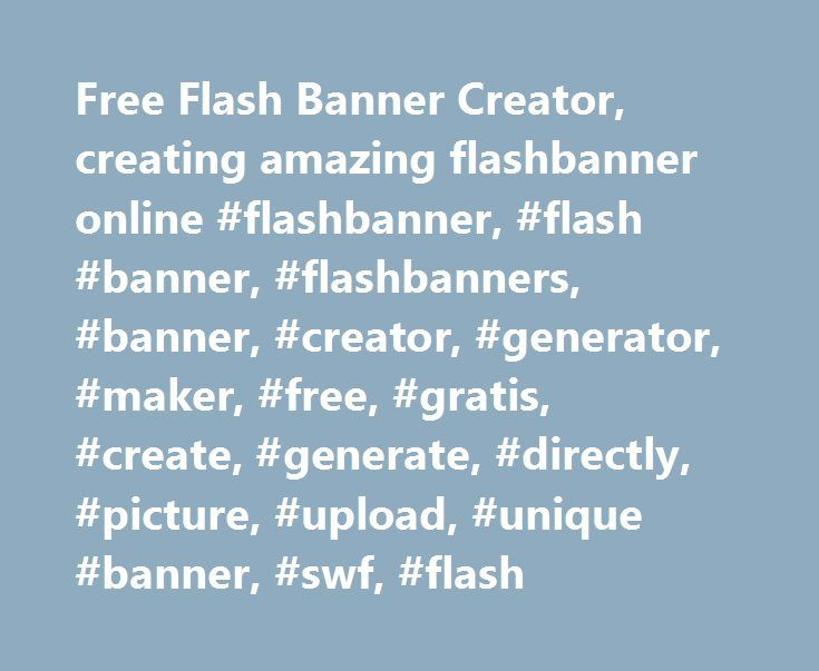 Free Flash Banner Creator, creating amazing flashbanner online #flashbanner, #flash #banner, #flashbanners, #banner, #creator, #generator, #maker, #free, #gratis, #create, #generate, #directly, #picture, #upload, #unique #banner, #swf, #flash http://gambia.remmont.com/free-flash-banner-creator-creating-amazing-flashbanner-online-flashbanner-flash-banner-flashbanners-banner-creator-generator-maker-free-gratis-create-generate-directly-pictu/  #Your free flash banner maker 123-banner.com is a…