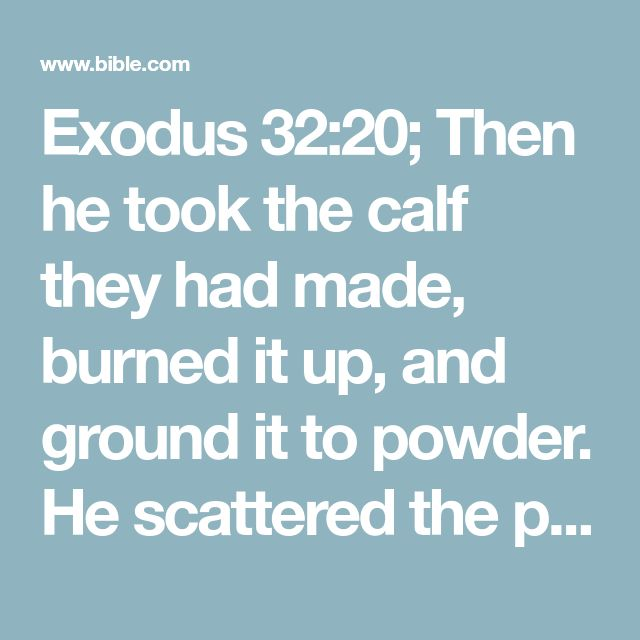 Exodus 32:20; Then he took the calf they had made, burned it up, and ground it to powder. He scattered the powder over the surface of the water and forced the Israelites to drink the water.