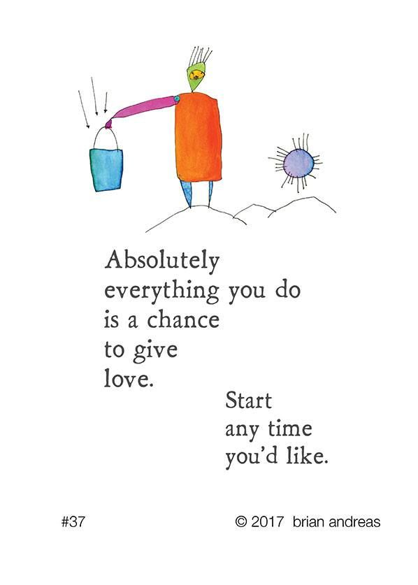 Absolutely everything you do is a chance to give love. Start any time you'd like. - Brian Andreas