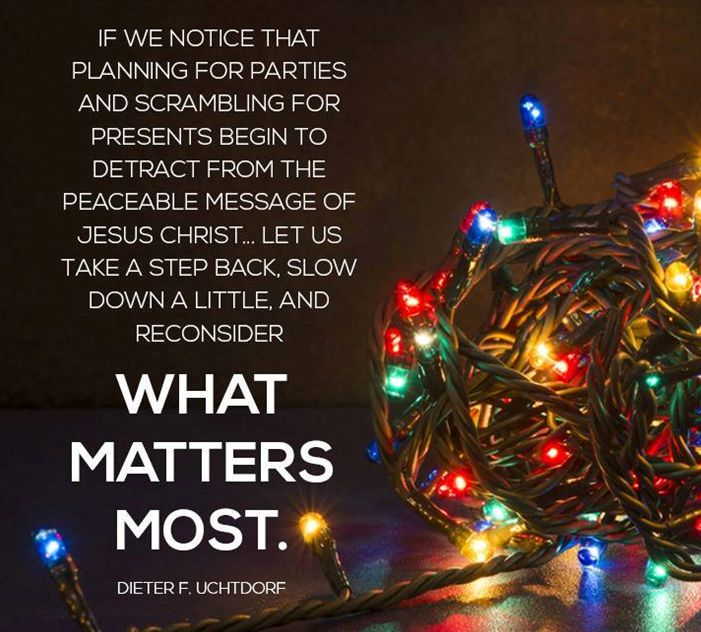 """""""The more commercialized and busy the #Christmas season becomes, the easier it is for the sublime message of the Savior's life to get lost along the way. If we notice that planning for parties and scrambling for presents begin to detract from the peaceable message of #JesusChrist facebook.com/173301249409767 let us take a step back, slow down a little, and reconsider what matters most."""" From #PresUchtdorf's pinterest.com/pin/24066179228856353 message oak.ctx.ly/r/1ob7."""