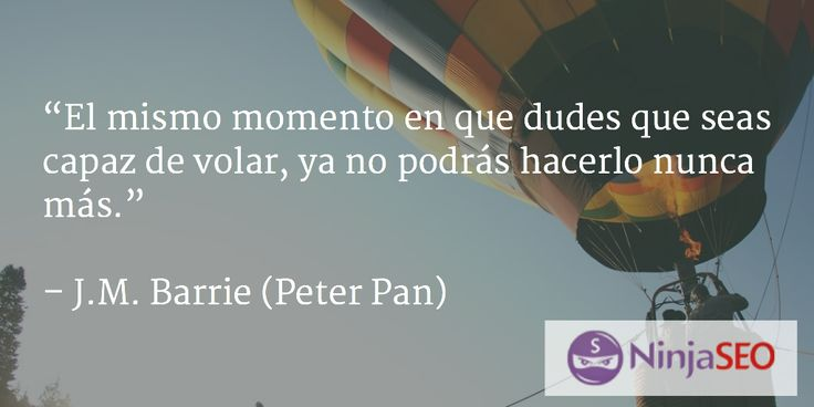 """""""El mismo momento en que dudes que seas capaz de volar, ya no podrás hacerlo nunca más"""" J.M. Barrie (Peter Pan)  #ninjaseo"""
