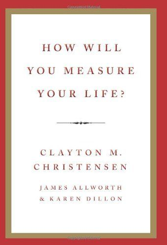 How Will You Measure Your Life? by Clayton M. Christensen.