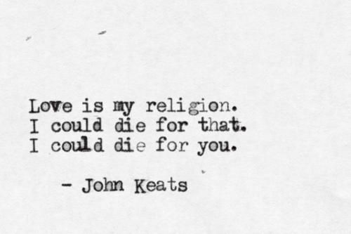 Love is my religion, I could die for that. I could die for you. ~John Keats