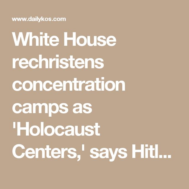 White House rechristens concentration camps as 'Holocaust Centers,' says Hitler not as bad as Assad