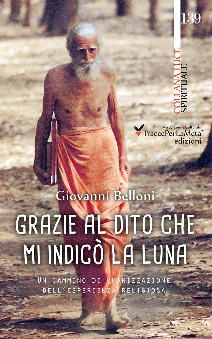 """Esce """"Grazie al dito che mi indicò la Luna"""", Un cammino di umanizzazione dell'esperienza religiosa di padre Giovanni Belloni"""