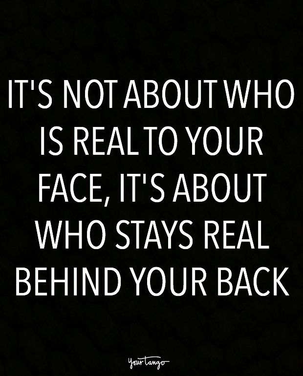 """It's not about who is real to your face, it's about who stays real behind your back."""