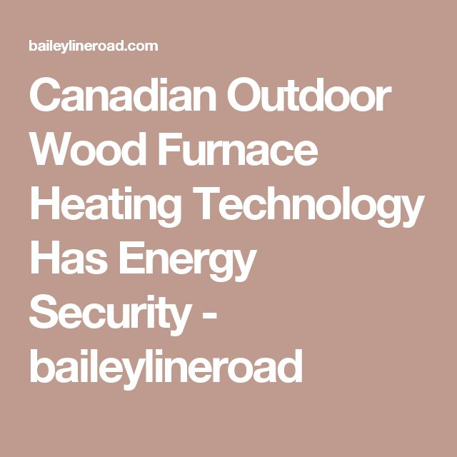 Canadian Outdoor Wood Furnace Heating Technology Has Energy Security - baileylineroad