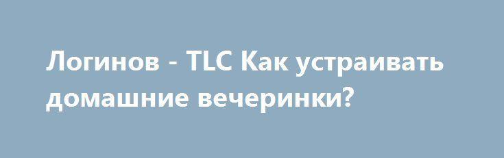 Логинов - TLC Как устраивать домашние вечеринки? http://webtutorsliv.ml/threads/loginov-tlc-kak-ustraivat-domashnie-vecherinki.13822/