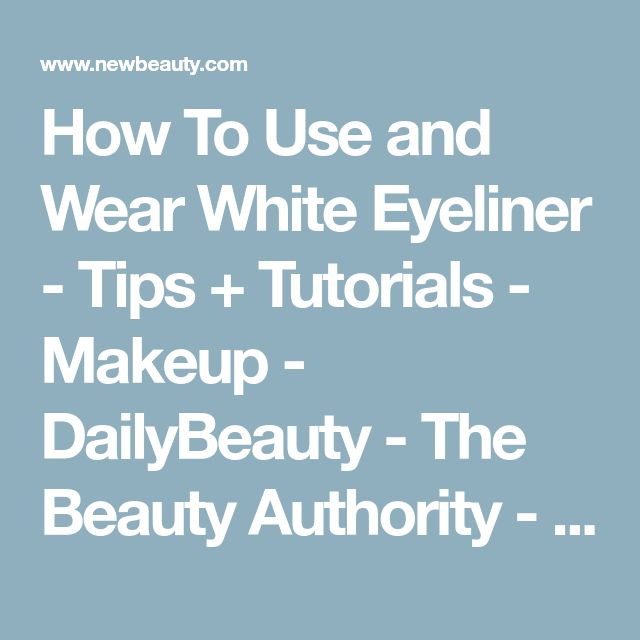How To Use and Wear White Eyeliner   - Tips + Tutorials   - Makeup   - DailyBeauty -  The Beauty Authority - NewBeauty