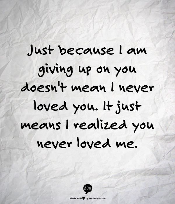 Just because I am giving up on you doesnt mean I never loved you. It just means I realized you never loved me. Check out the website to see more