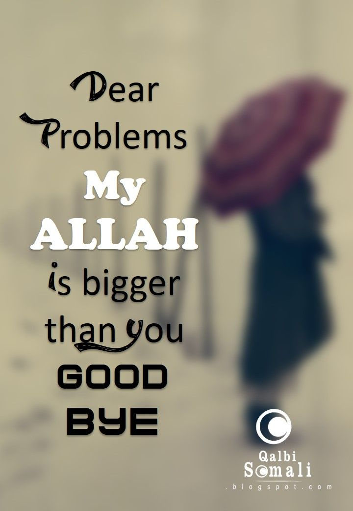 Dear Problems, My ALLAH is bigger than you. Good Bye!   ~Amatullah♥