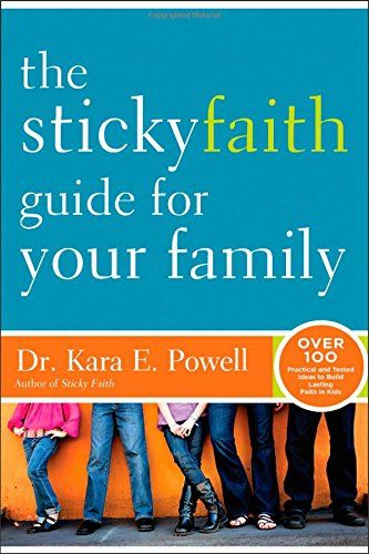 The Sticky Faith Guide for Your Family: Over 100 Practical and Tested Ideas to Build Lasting Faith in Kids by Kara E. Powell