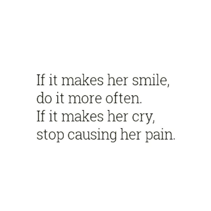 If it makes her smile, do it more often. If it makes her cry, stop causing her pain.