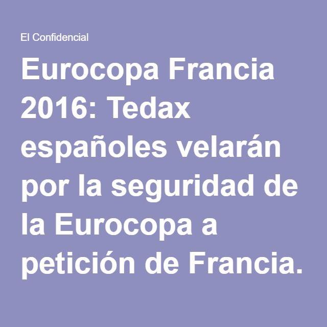 Eurocopa Francia 2016: Tedax españoles velarán por la seguridad de la Eurocopa a petición de Francia. Noticias de España