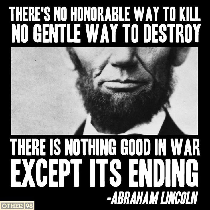 """There's no honorable way to kill, no gentle way to destroy. There is nothing good in war except its ending."" ~ Abraham Lincoln"