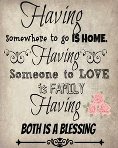 Having somewhere to go is home. Having someone to love is family. Having both is a blessing. Free printable. :: Need to check out the rest of her blog- low cost DIYs and decorating.