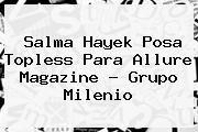 http://tecnoautos.com/wp-content/uploads/imagenes/tendencias/thumbs/salma-hayek-posa-topless-para-allure-magazine-grupo-milenio.jpg Salma Hayek. Salma Hayek posa topless para Allure Magazine - Grupo Milenio, Enlaces, Imágenes, Videos y Tweets - http://tecnoautos.com/actualidad/salma-hayek-salma-hayek-posa-topless-para-allure-magazine-grupo-milenio/