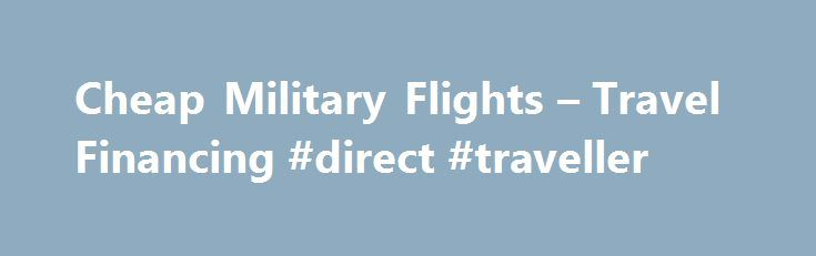 Cheap Military Flights – Travel Financing #direct #traveller http://nef2.com/cheap-military-flights-travel-financing-direct-traveller/  #military travel # Find Flights 100% travel financing for military personnel and dependents. Military Travel Exchange provides military and their families with military flights, hotels and cruises. We pride ourselves at being the best in the industry at finding the best deals on military flights and it's the reason more military use and continue using...