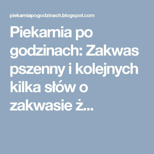 Piekarnia po godzinach: Zakwas pszenny i kolejnych kilka słów o zakwasie ż...