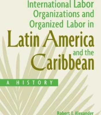 International Labor Organizations And Organized Labor In Latin America And The Caribbean: A History PDF