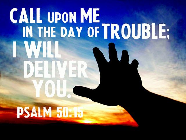 """I will deliver you """"Call upon Me in the day of trouble; I will deliver you."""" Psalm 50:13"""