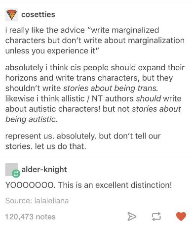 "So...basically if you're not considered ""marginalized,"" you should include non-normative characters simply for the sake of having them there but give them little substance by not really going in depth with what they deal with. Right. Because that in and of itself isn't always called out as marginalizing. Do you want non-normative characters, or don't you? If you don't want a cis person writing about a trans character, then don't order cis people to include trans characters in their stories…"