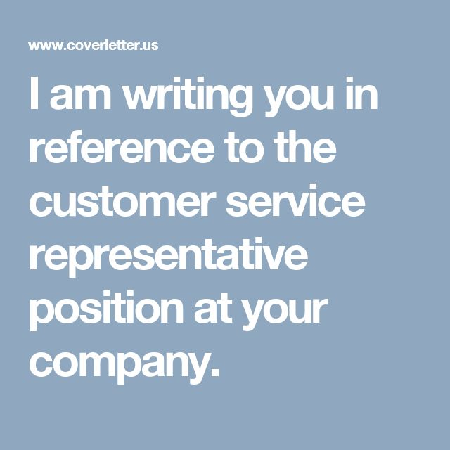 I am writing you in reference to the customer service representative position at your company.