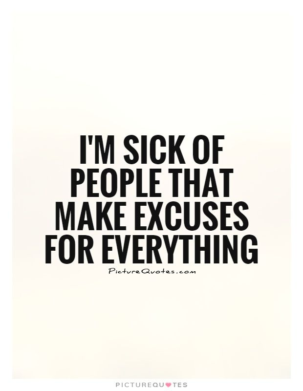 bad person excuse quotes  | sick of people that make excuses for everything Picture Quote #1