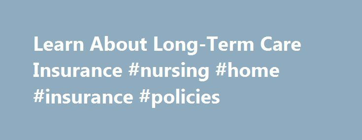 Learn About Long-Term Care Insurance #nursing #home #insurance #policies http://internet.nef2.com/learn-about-long-term-care-insurance-nursing-home-insurance-policies/  # What is long-term care insurance? Long-term care insurance pays for services that aren't covered by Medicare or traditional health insurance, but are important when you can't fully take care of yourself. These include help with activities of daily living, such as dressing, getting to the bathroom, bathing and eating…