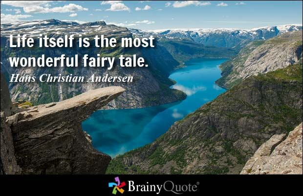 Life itself is the most wonderful fairy tale. - Hans Christian Andersen