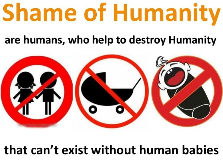 Humanity can not exist without human babies. Shame of humanity are humans, who are destroying humanity by convincing others that being childless is a good thin…