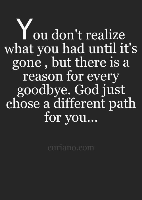 You don't realize what you had until it's gone, but there's a reason for every goodbye. God just chose a different path for you...