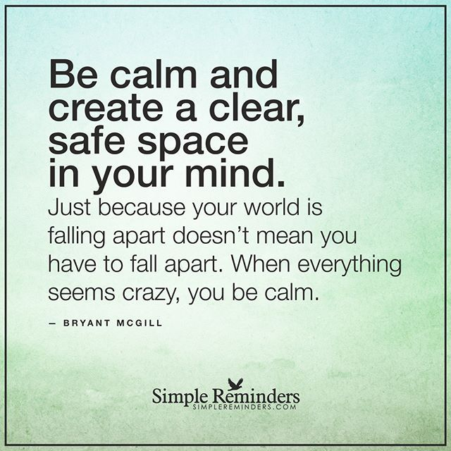 """""""Be calm and create a clear, safe space in your mind. Just because your world is falling apart doesn't mean you have to fall apart. When everything seems crazy, you be calm."""" — Bryant McGill @BryantMcGill #SimpleReminders #SRN #quote #calm #clear #space #mind #peace #mindful"""