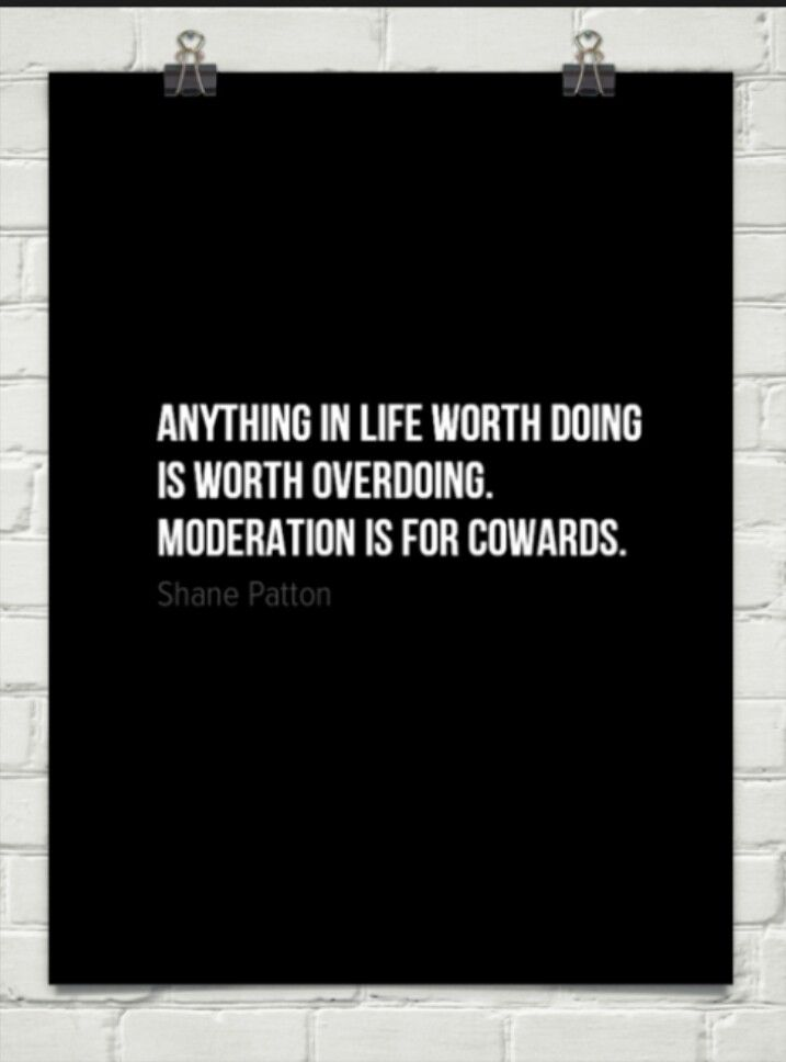 Anything in life worth doing is worth overdoing. Moderation is for cowards.