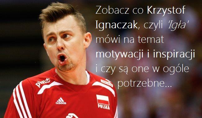 'Igła' na temat motywacji i inspiracji: http://goo.gl/ww4wO1  'Igła' to Krzysztof Ignaczak, reprezentant Polski w siatkówce mężczyzn, który w tym roku zdobył z reprezentacją mistrzostwo świata.  Jest więc jasne, że to ktoś, kto gra na najwyższym poziomie o najwyższe cele.  Przekonaj się, co 'Igła' mówi na temat motywacji i inspiracji i czy są one w ogóle potrzebne:  http://goo.gl/ww4wO1